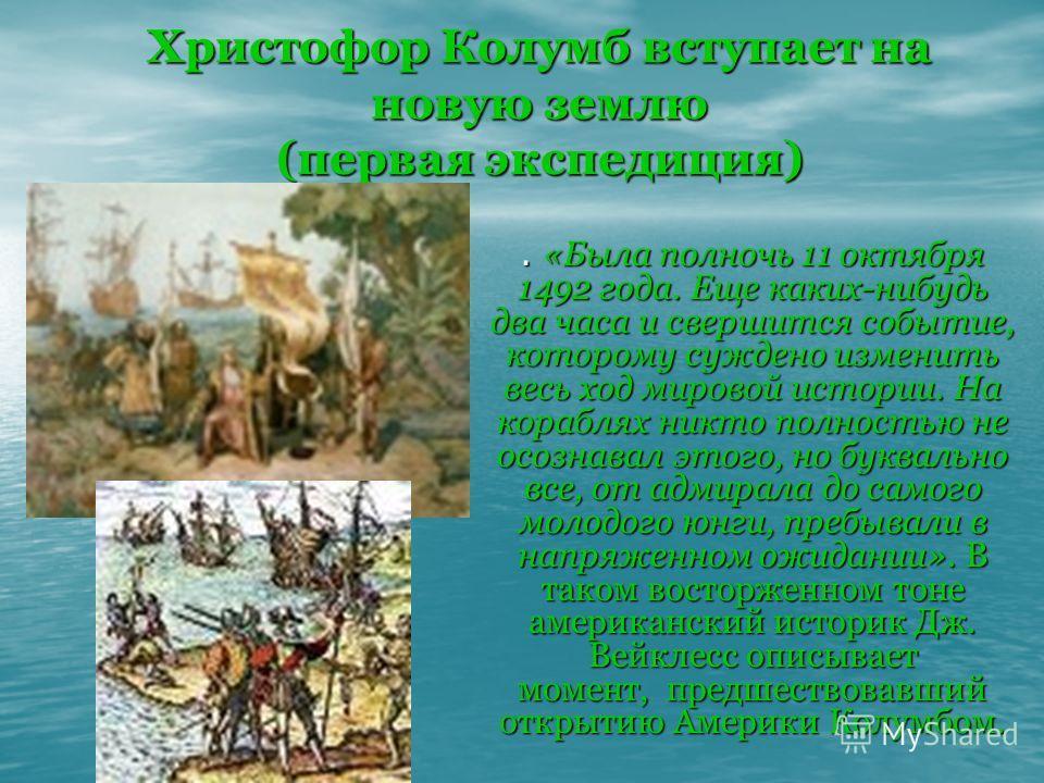 Христофор Колумб вступает на новую землю (первая экспедиция). «Была полночь 11 октября 1492 года. Еще каких-нибудь два часа и свершится событие, которому суждено изменить весь ход мировой истории. На кораблях никто полностью не осознавал этого, но бу