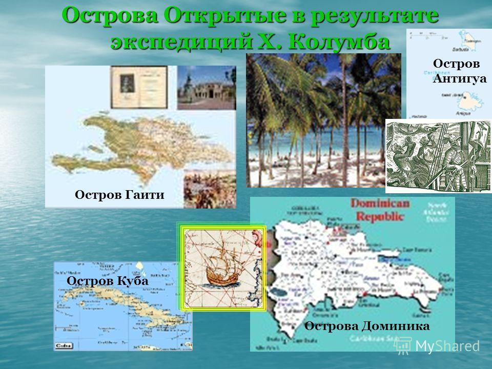 Острова Открытые в результате экспедиций Х. Колумба Остров Куба Острова Доминика Остров Антигуа Остров Гаити