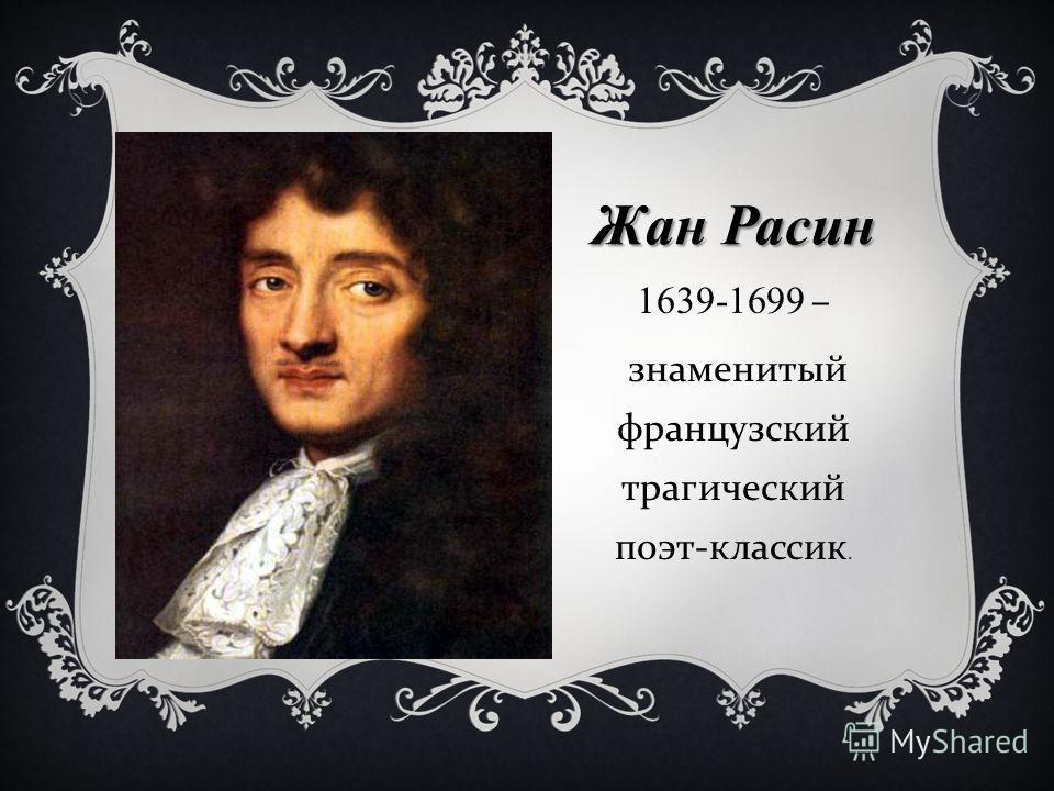 Жан Расин 1639-1699 – знаменитый французский трагический поэт - классик.