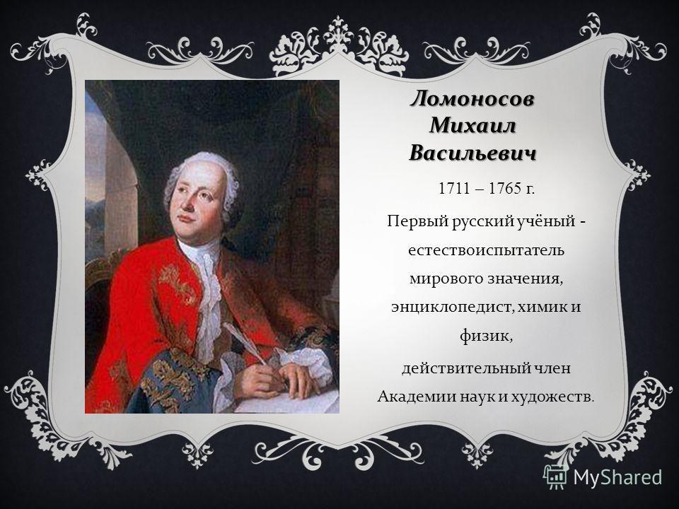 Ломоносов Михаил Васильевич 1711 – 1765 г. Первый русский учёный - естествоиспытатель мирового значения, энциклопедист, химик и физик, действительный член Академии наук и художеств.