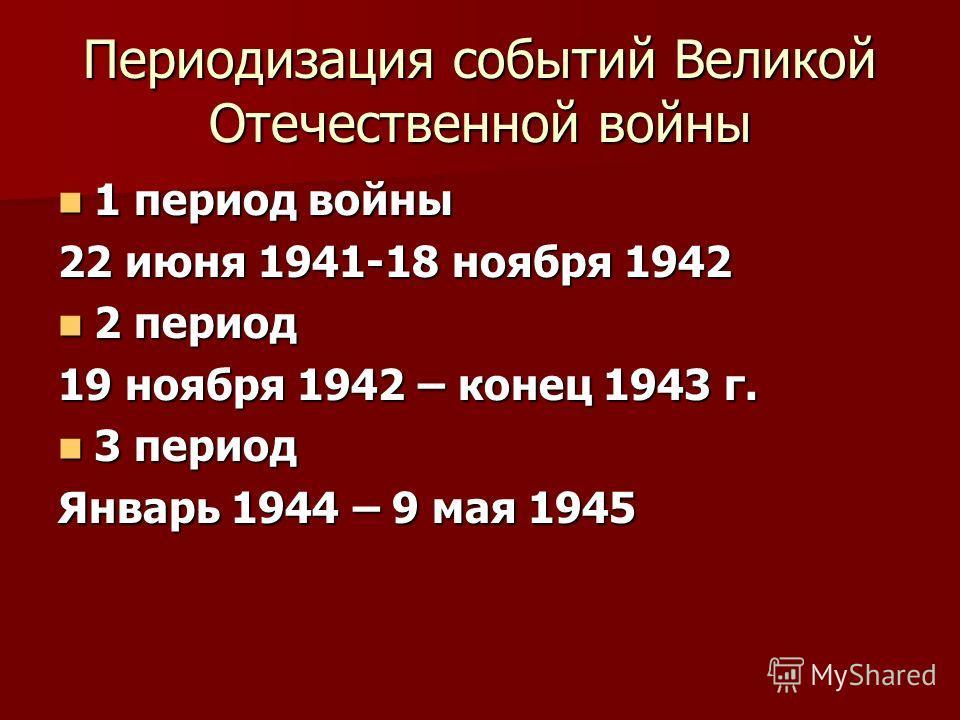 Периодизация событий Великой Отечественной войны 1 период войны 1 период войны 22 июня 1941-18 ноября 1942 2 период 2 период 19 ноября 1942 – конец 1943 г. 3 период 3 период Январь 1944 – 9 мая 1945