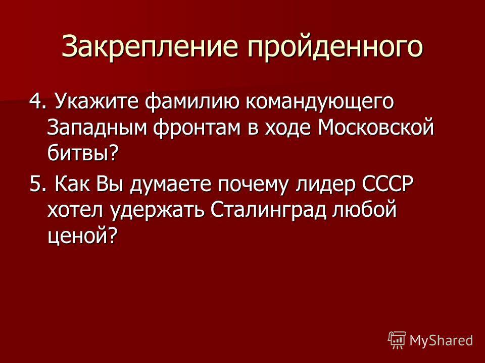 Закрепление пройденного 4. Укажите фамилию командующего Западным фронтам в ходе Московской битвы? 5. Как Вы думаете почему лидер СССР хотел удержать Сталинград любой ценой?
