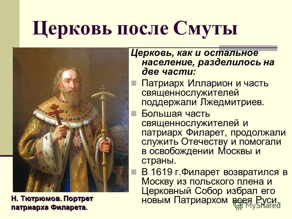 Церковь после Смуты Церковь, как и остальное население, разделилось на две части: Патриарх Илларион и часть священнослужителей поддержали Лжедмитриев. Большая часть священнослужителей и патриарх Филарет, продолжали служить Отечеству и помогали в осво
