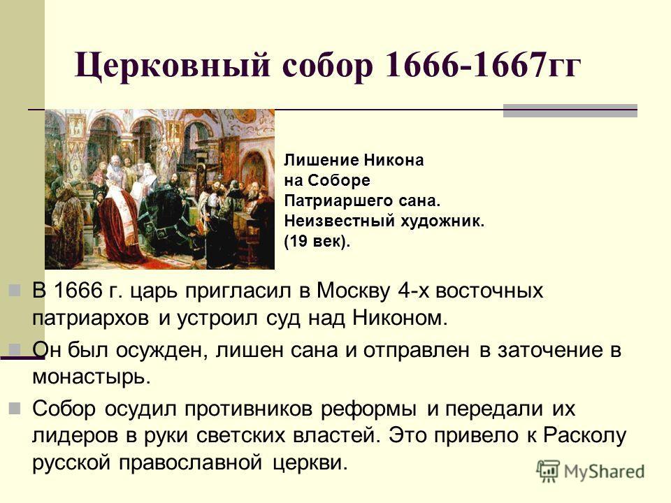 Церковный собор 1666-1667гг В 1666 г. царь пригласил в Москву 4-х восточных патриархов и устроил суд над Никоном. Он был осужден, лишен сана и отправлен в заточение в монастырь. Собор осудил противников реформы и передали их лидеров в руки светских в