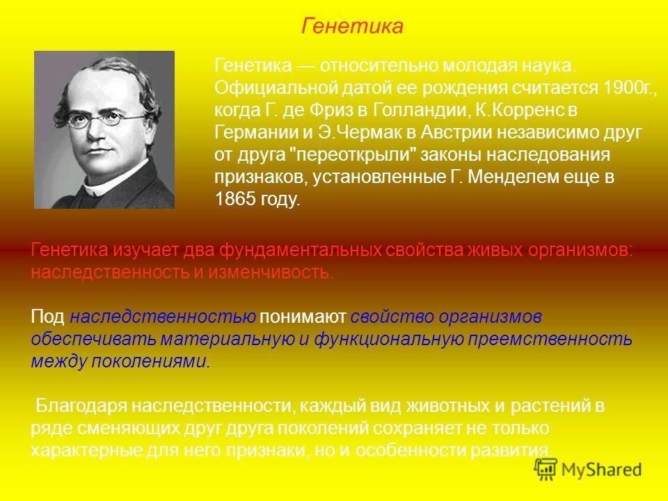 Генетика относительно молодая наука. Официальной датой ее рождения считается 1900г., когда Г. де Фриз в Голландии, К.Корренс в Германии и Э.Чермак в Австрии независимо друг от друга