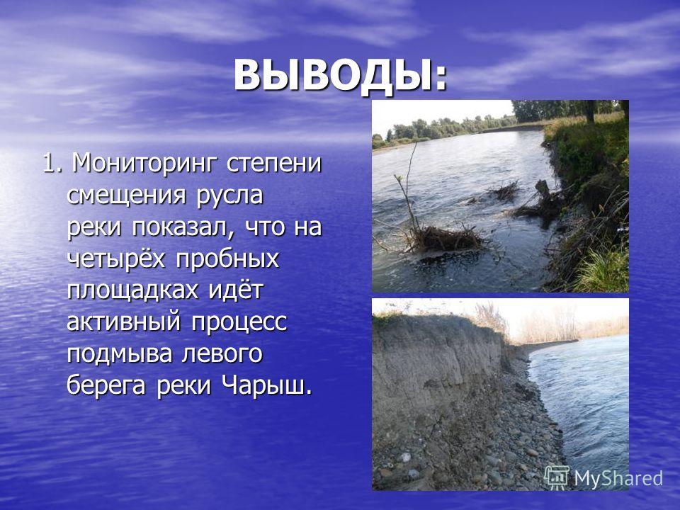 ВЫВОДЫ: 1. Мониторинг степени смещения русла реки показал, что на четырёх пробных площадках идёт активный процесс подмыва левого берега реки Чарыш.