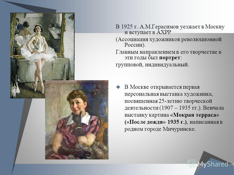 В 1925 г. А.М.Герасимов уезжает в Москву и вступает в АХРР (Ассоциация художников революционной России). Главным направлением в его творчестве в эти годы был портрет: групповой, индивидуальный. В Москве открывается первая персональная выставка художн
