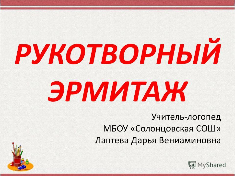 РУКОТВОРНЫЙ ЭРМИТАЖ Учитель-логопед МБОУ «Солонцовская СОШ» Лаптева Дарья Вениаминовна