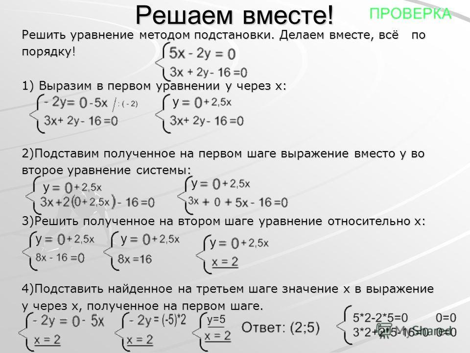 Решаем вместе! Решить уравнение методом подстановки. Делаем вместе, всё по порядку! 1) Выразим в первом уравнении y через x: 2)Подставим полученное на первом шаге выражение вместо y во второе уравнение системы: 3)Решить полученное на втором шаге урав