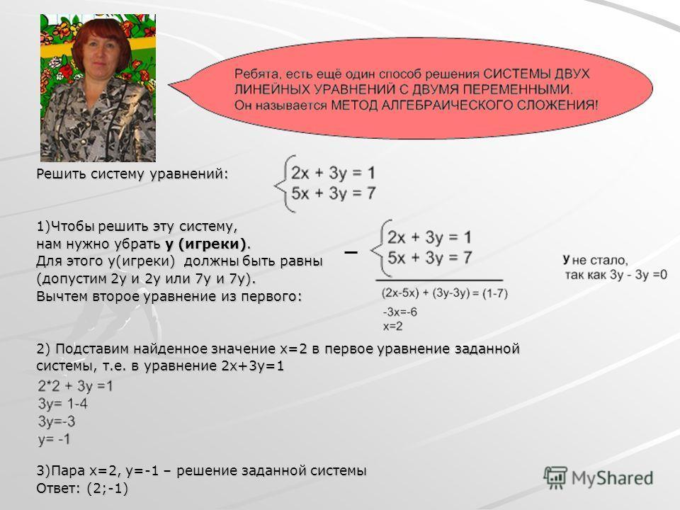 Решить систему уравнений: 1)Чтобы решить эту систему, нам нужно убрать y (игреки). Для этого y(игреки) должны быть равны (допустим 2y и 2y или 7y и 7y). Вычтем второе уравнение из первого: 2) Подставим найденное значение x=2 в первое уравнение заданн