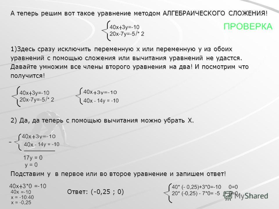 А теперь решим вот такое уравнение методом АЛГЕБРАИЧЕСКОГО СЛОЖЕНИЯ! 1)Здесь сразу исключить переменную x или переменную y из обоих уравнений с помощью сложения или вычитания уравнений не удастся. Давайте умножим все члены второго уравнения на два! И