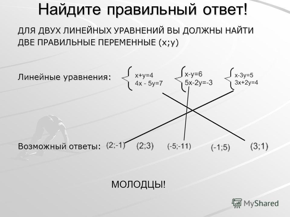 Найдите правильный ответ! ДЛЯ ДВУХ ЛИНЕЙНЫХ УРАВНЕНИЙ ВЫ ДОЛЖНЫ НАЙТИ ДВЕ ПРАВИЛЬНЫЕ ПЕРЕМЕННЫЕ (x;y) Линейные уравнения: Возможный ответы: