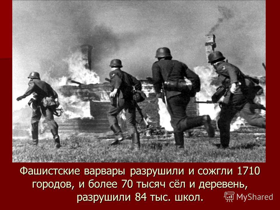 Фашистские варвары разрушили и сожгли 1710 городов, и более 70 тысяч сёл и деревень, разрушили 84 тыс. школ.