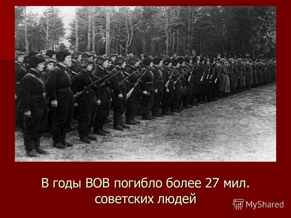 В годы ВОВ погибло более 27 мил. советских людей