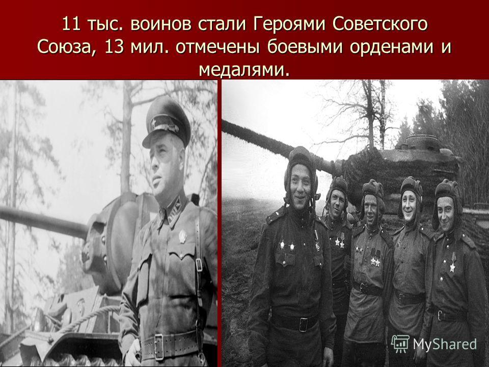 11 тыс. воинов стали Героями Советского Союза, 13 мил. отмечены боевыми орденами и медалями.