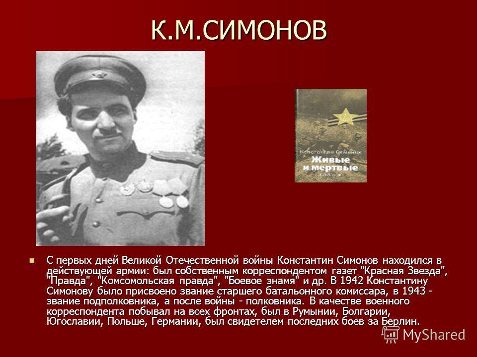 К.М.СИМОНОВ С первых дней Великой Отечественной войны Константин Симонов находился в действующей армии: был собственным корреспондентом газет