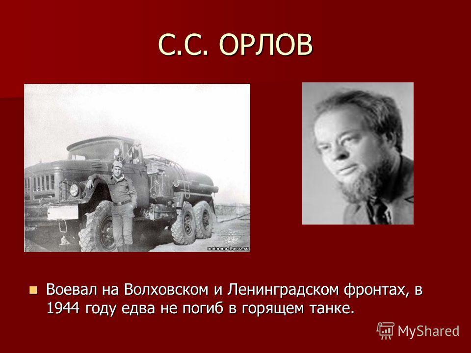 С.С. ОРЛОВ Воевал на Волховском и Ленинградском фронтах, в 1944 году едва не погиб в горящем танке. Воевал на Волховском и Ленинградском фронтах, в 1944 году едва не погиб в горящем танке.