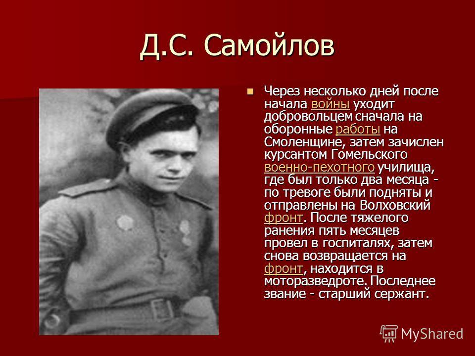 Д.С. Самойлов Через несколько дней после начала войны уходит добровольцем сначала на оборонные работы на Смоленщине, затем зачислен курсантом Гомельского военно-пехотного училища, где был только два месяца - по тревоге были подняты и отправлены на Во