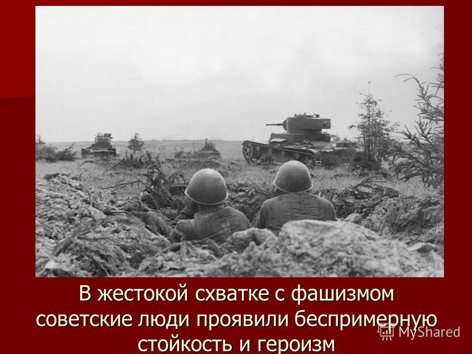 В жестокой схватке с фашизмом советские люди проявили беспримерную стойкость и героизм