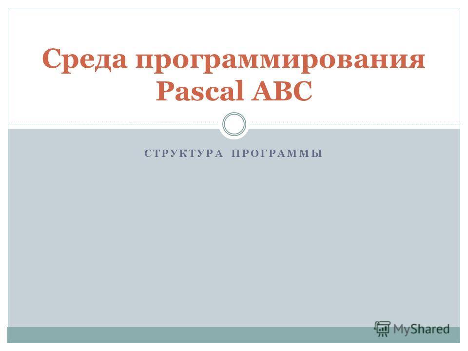 СТРУКТУРА ПРОГРАММЫ Среда программирования Pascal ABC