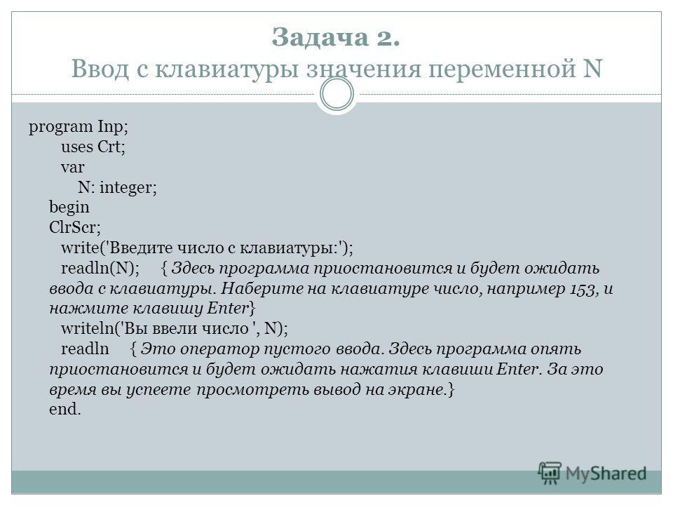 Задача 2. Ввод с клавиатуры значения переменной N program Inp; uses Crt; var N: integer; begin ClrScr; write('Введите число с клавиатуры:'); readln(N); { Здесь программа приостановится и будет ожидать ввода с клавиатуры. Наберите на клавиатуре число,