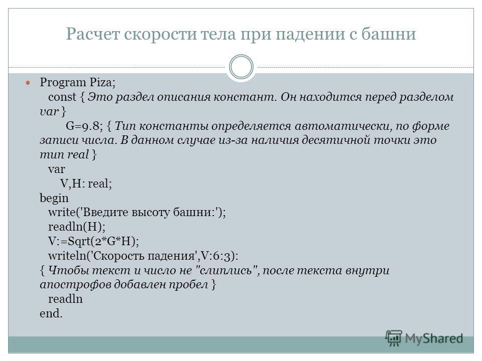 Расчет скорости тела при падении с башни Program Piza; const { Это раздел описания констант. Он находится перед разделом var } G=9.8; { Тип константы определяется автоматически, по форме записи числа. В данном случае из-за наличия десятичной точки эт