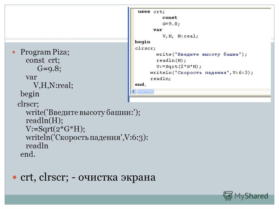 Program Piza; const crt; G=9.8; var V,H,N:real; begin clrscr; write('Введите высоту башни:'); readln(H); V:=Sqrt(2*G*H); writeln('Скорость падения',V:6:3): readln end. crt, clrscr; - очистка экрана