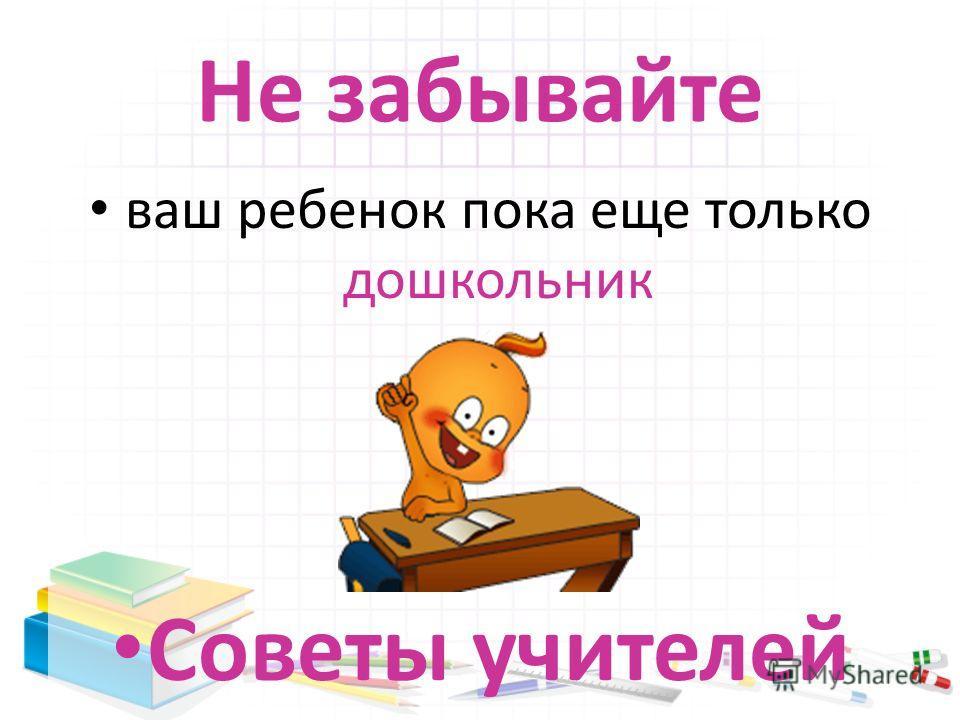 Не забывайте ваш ребенок пока еще только дошкольник Советы учителей