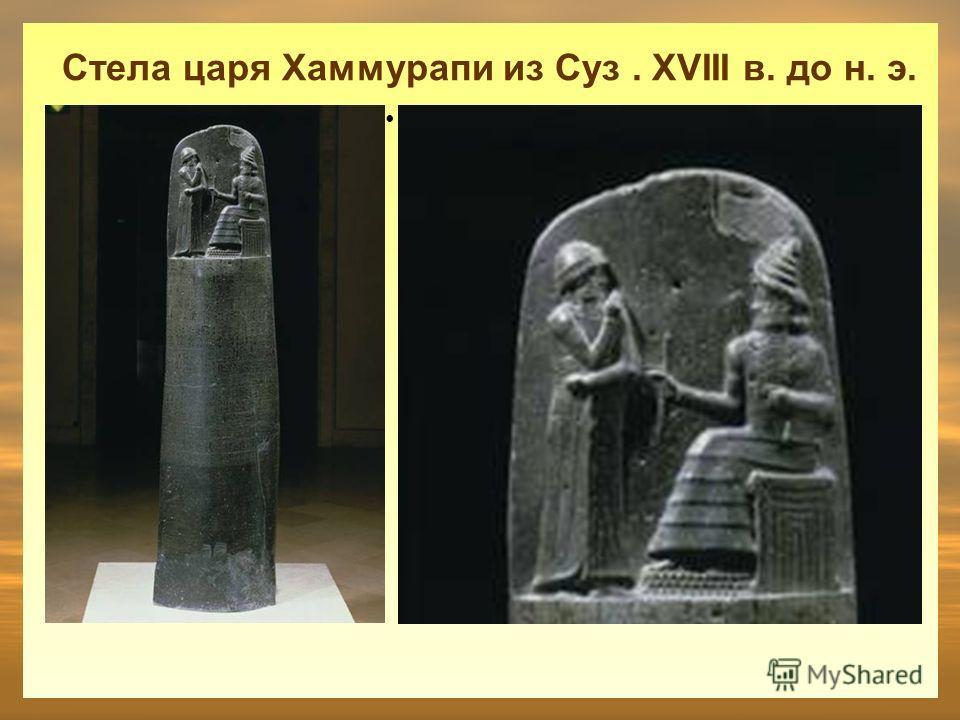 Стела царя Хаммурапи из Суз. XVIII в. до н. э. Двухметровая стела, получившая название «Кодекс Хаммурапи» содержит 282 закона, записанных сериями по 20 колонок. В верхней части стелы находится рельефное изображение царя Хаммурапи, предстоящего перед