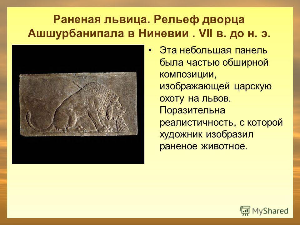 Раненая львица. Рельеф дворца Ашшурбанипала в Ниневии. VII в. до н. э. Эта небольшая панель была частью обширной композиции, изображающей царскую охоту на львов. Поразительна реалистичность, с которой художник изобразил раненое животное.