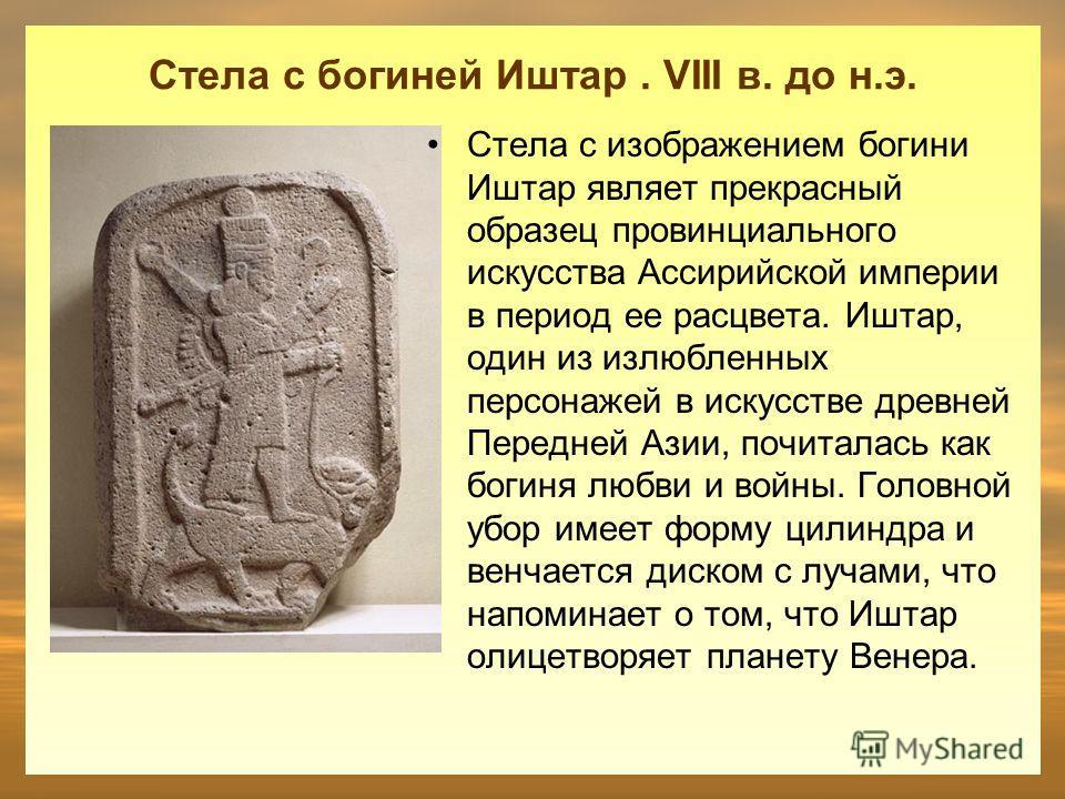 Стела с богиней Иштар. VIII в. до н.э. Стела с изображением богини Иштар являет прекрасный образец провинциального искусства Ассирийской империи в период ее расцвета. Иштар, один из излюбленных персонажей в искусстве древней Передней Азии, почиталась