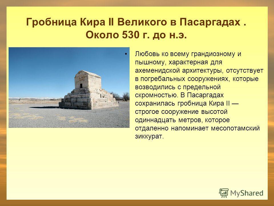 Гробница Кира II Великого в Пасаргадах. Около 530 г. до н.э. Любовь ко всему грандиозному и пышному, характерная для ахеменидской архитектуры, отсутствует в погребальных сооружениях, которые возводились с предельной скромностью. В Пасаргадах сохранил