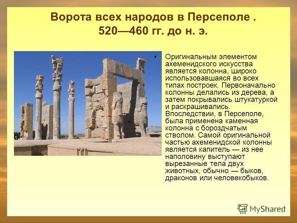 Ворота всех народов в Персеполе. 520460 гг. до н. э. Оригинальным элементом ахеменидского искусства является колонна, широко использовавшаяся во всех типах построек. Первоначально колонны делались из дерева, а затем покрывались штукатуркой и раскраши