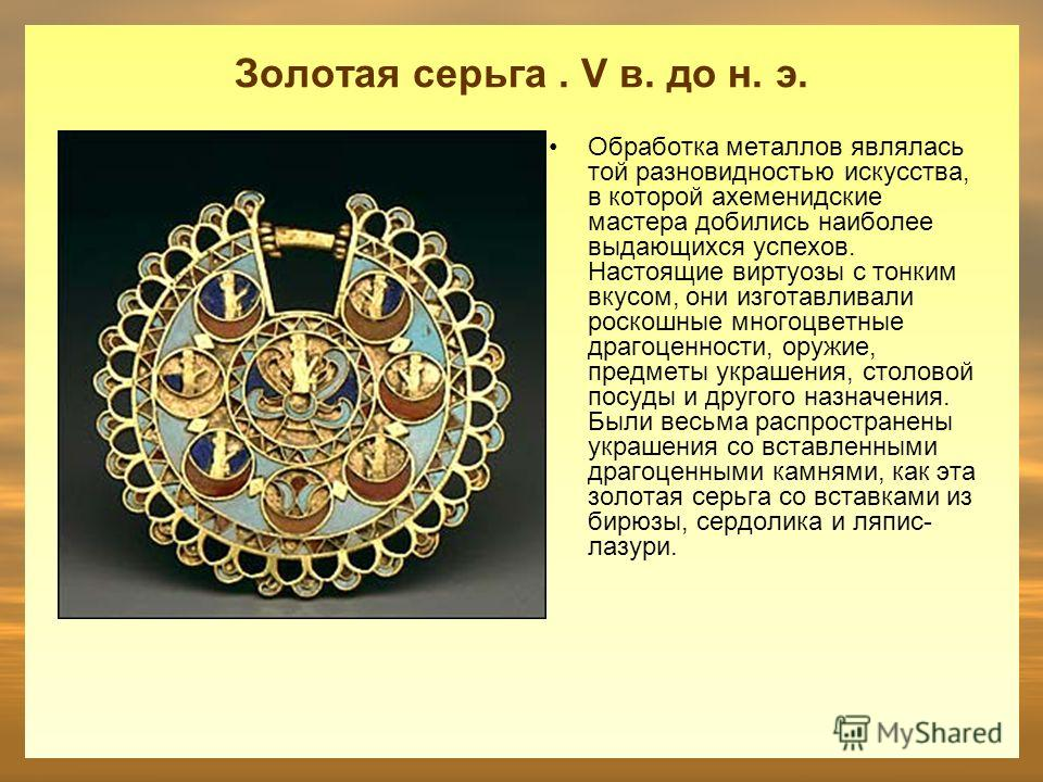 Золотая серьга. V в. до н. э. Обработка металлов являлась той разновидностью искусства, в которой ахеменидские мастера добились наиболее выдающихся успехов. Настоящие виртуозы с тонким вкусом, они изготавливали роскошные многоцветные драгоценности, о
