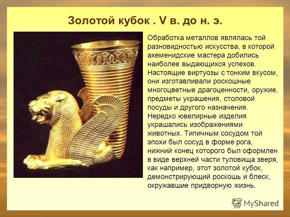 Золотой кубок. V в. до н. э. Обработка металлов являлась той разновидностью искусства, в которой ахеменидские мастера добились наиболее выдающихся успехов. Настоящие виртуозы с тонким вкусом, они изготавливали роскошные многоцветные драгоценности, ор