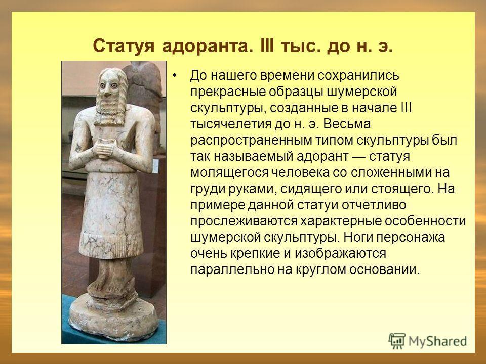 Статуя адоранта. III тыс. до н. э. До нашего времени сохранились прекрасные образцы шумерской скульптуры, созданные в начале III тысячелетия до н. э. Весьма распространенным типом скульптуры был так называемый адорант статуя молящегося человека со сл