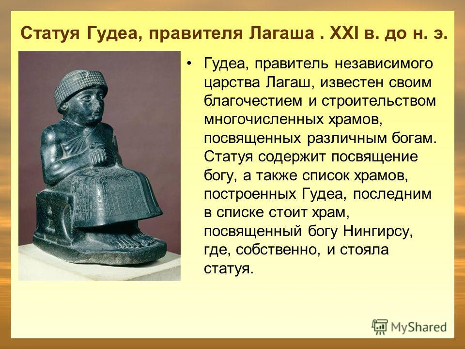 Статуя Гудеа, правителя Лагаша. XXI в. до н. э. Гудеа, правитель независимого царства Лагаш, известен своим благочестием и строительством многочисленных храмов, посвященных различным богам. Статуя содержит посвящение богу, а также список храмов, пост