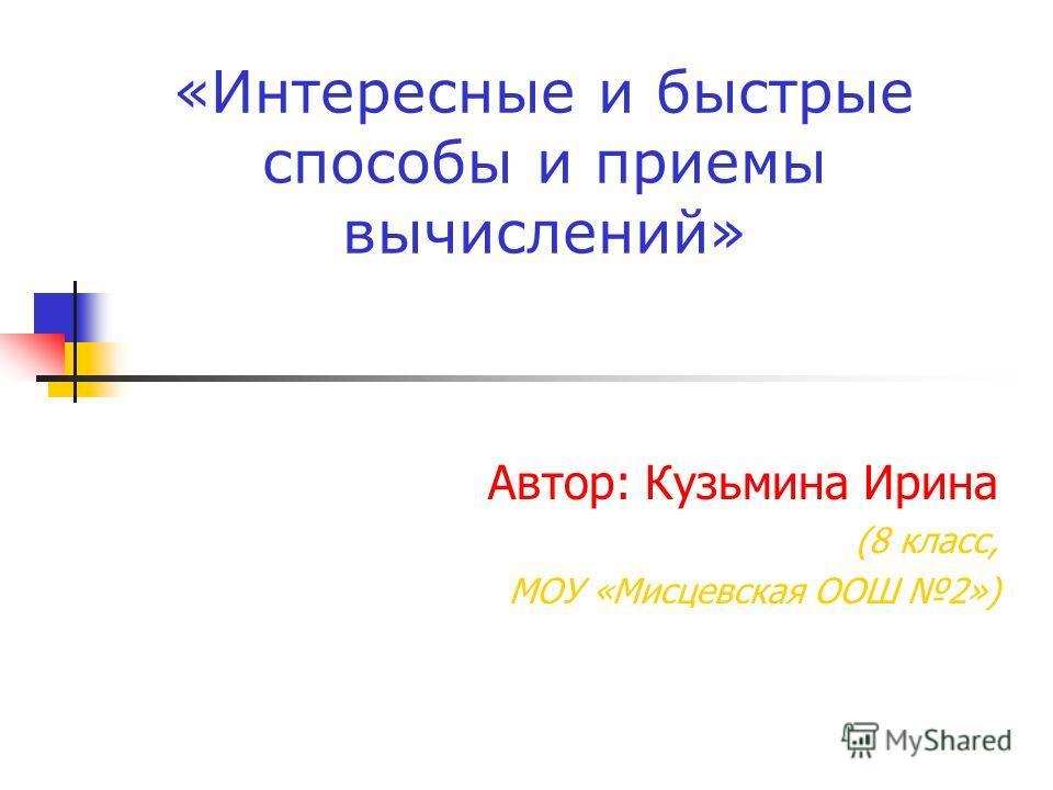 «Интересные и быстрые способы и приемы вычислений» Автор: Кузьмина Ирина (8 класс, МОУ «Мисцевская ООШ 2»)