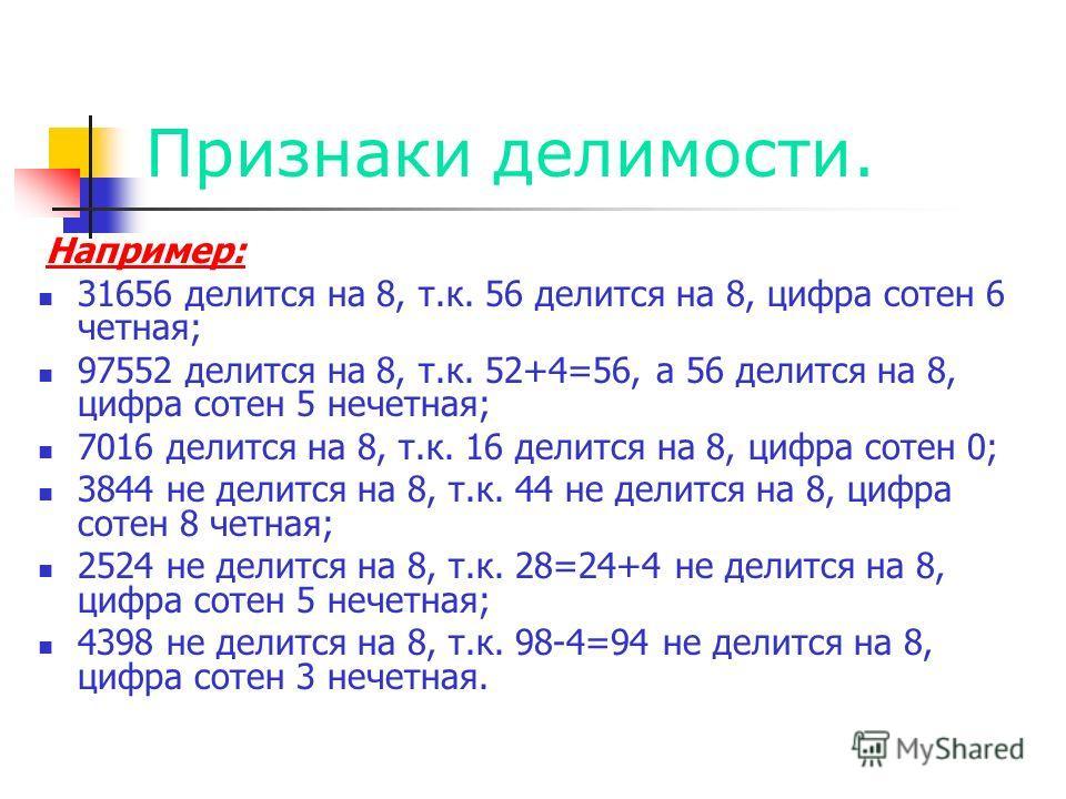 Признаки делимости. Например: 31656 делится на 8, т.к. 56 делится на 8, цифра сотен 6 четная; 97552 делится на 8, т.к. 52+4=56, а 56 делится на 8, цифра сотен 5 нечетная; 7016 делится на 8, т.к. 16 делится на 8, цифра сотен 0; 3844 не делится на 8, т