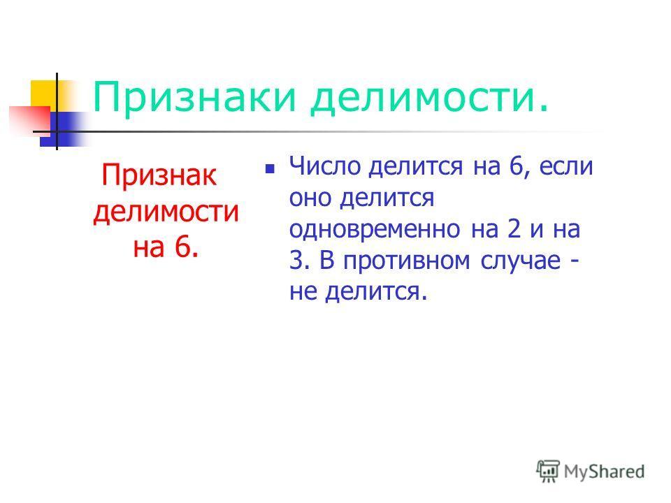 Признаки делимости. Признак делимости на 6. Число делится на 6, если оно делится одновременно на 2 и на 3. В противном случае - не делится.