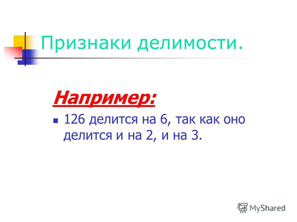 Признаки делимости. Например: 126 делится на 6, так как оно делится и на 2, и на 3.