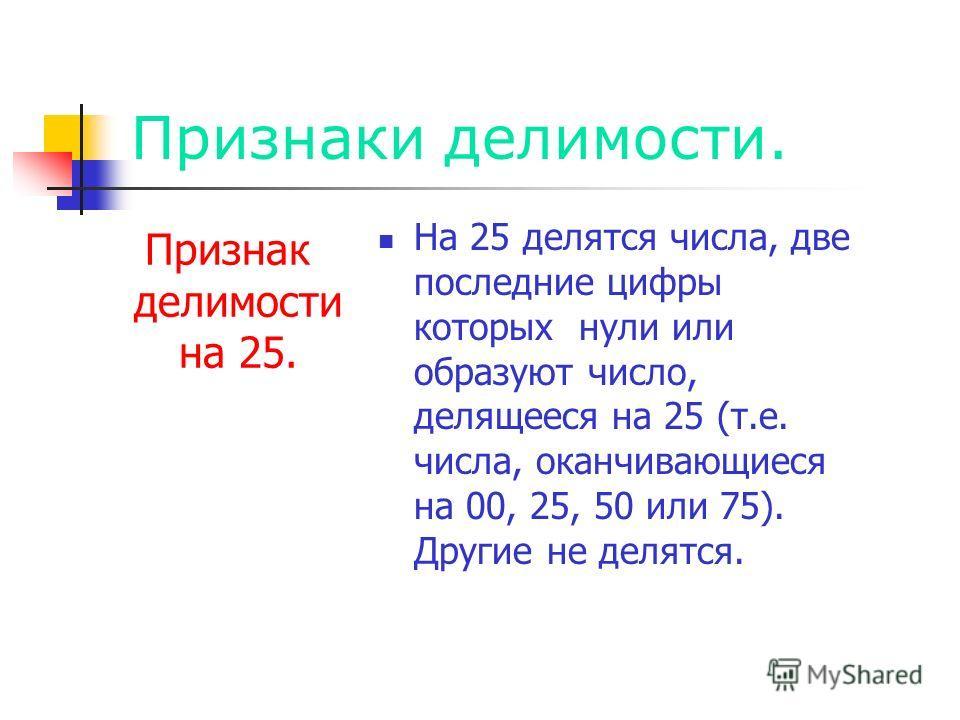 Признаки делимости. Признак делимости на 25. На 25 делятся числа, две последние цифры которых нули или образуют число, делящееся на 25 (т.е. числа, оканчивающиеся на 00, 25, 50 или 75). Другие не делятся.