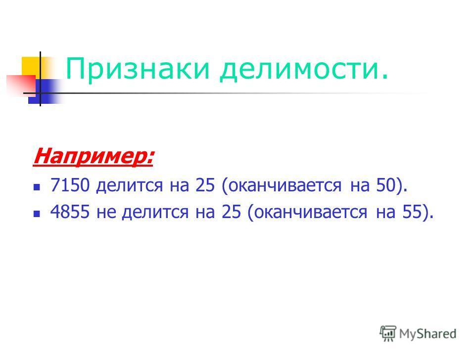 Признаки делимости. Например: 7150 делится на 25 (оканчивается на 50). 4855 не делится на 25 (оканчивается на 55).