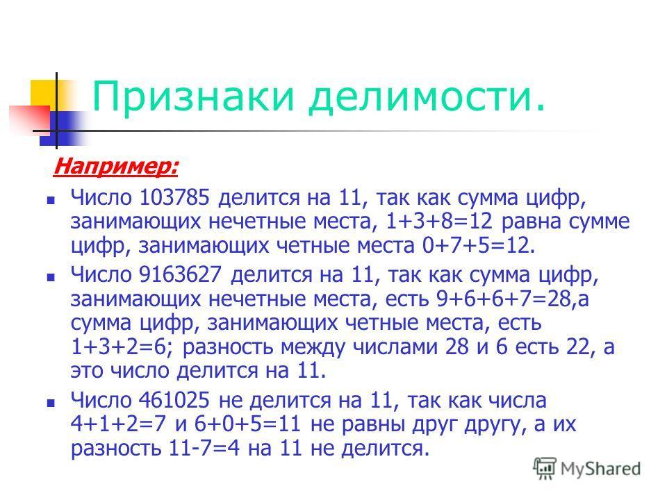 Признаки делимости. Например: Число 103785 делится на 11, так как сумма цифр, занимающих нечетные места, 1+3+8=12 равна сумме цифр, занимающих четные места 0+7+5=12. Число 9163627 делится на 11, так как сумма цифр, занимающих нечетные места, есть 9+6