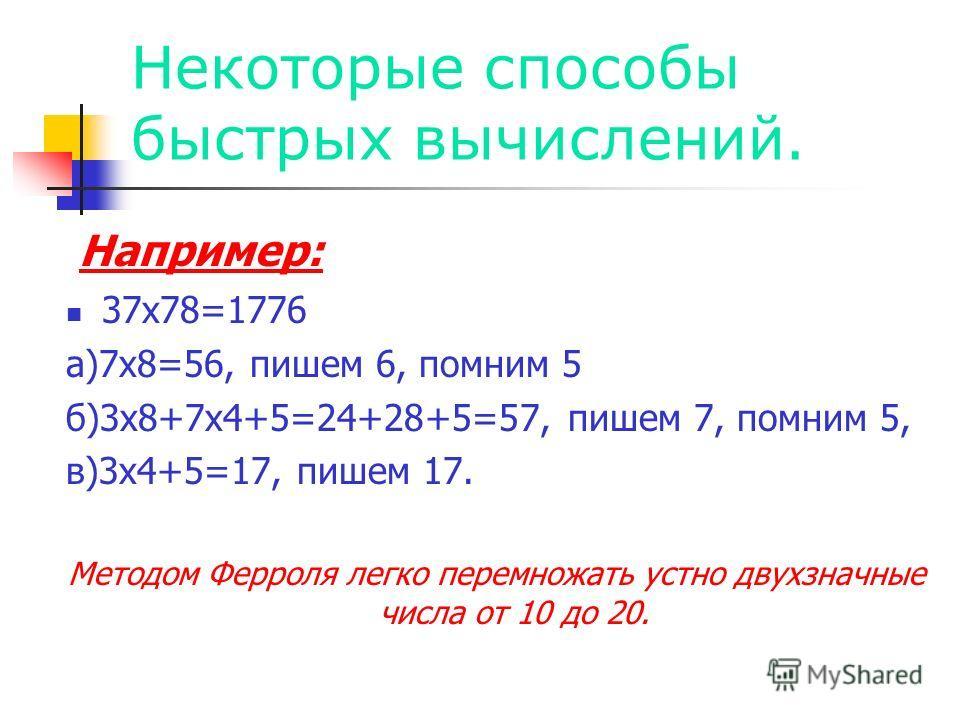 Некоторые способы быстрых вычислений. Например: 37х78=1776 а)7х8=56, пишем 6, помним 5 б)3х8+7х4+5=24+28+5=57, пишем 7, помним 5, в)3х4+5=17, пишем 17. Методом Ферроля легко перемножать устно двухзначные числа от 10 до 20.