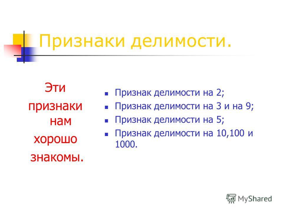 Признаки делимости. Эти признаки нам хорошо знакомы. Признак делимости на 2; Признак делимости на 3 и на 9; Признак делимости на 5; Признак делимости на 10,100 и 1000.