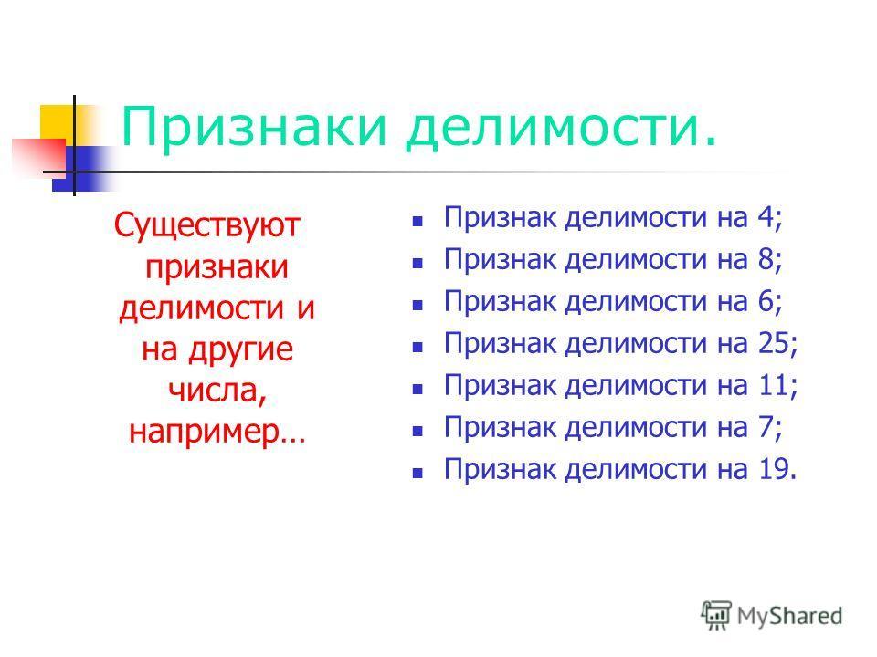 Признаки делимости. Существуют признаки делимости и на другие числа, например… Признак делимости на 4; Признак делимости на 8; Признак делимости на 6; Признак делимости на 25; Признак делимости на 11; Признак делимости на 7; Признак делимости на 19.