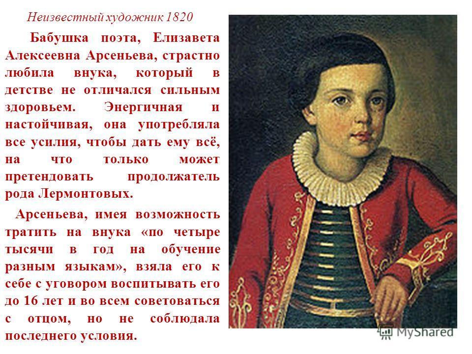 Неизвестный художник 1820 Бабушка поэта, Елизавета Алексеевна Арсеньева, страстно любила внука, который в детстве не отличался сильным здоровьем. Энергичная и настойчивая, она употребляла все усилия, чтобы дать ему всё, на что только может претендова
