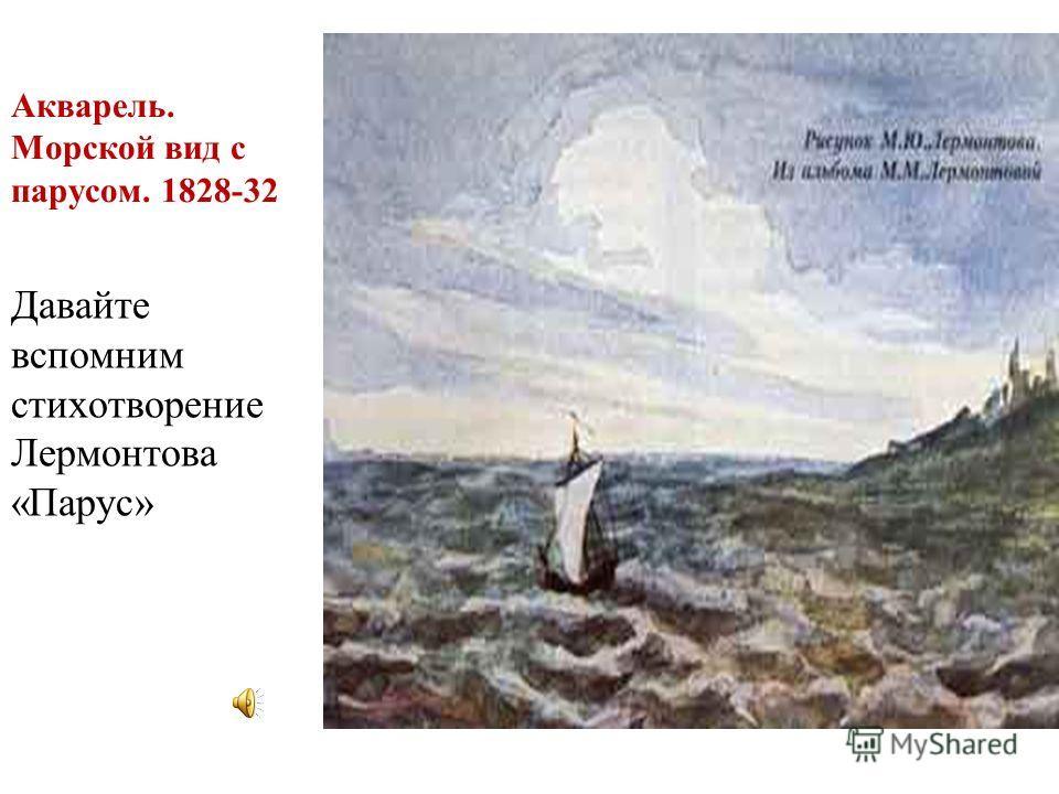 Акварель. Морской вид с парусом. 1828-32 Давайте вспомним стихотворение Лермонтова «Парус»