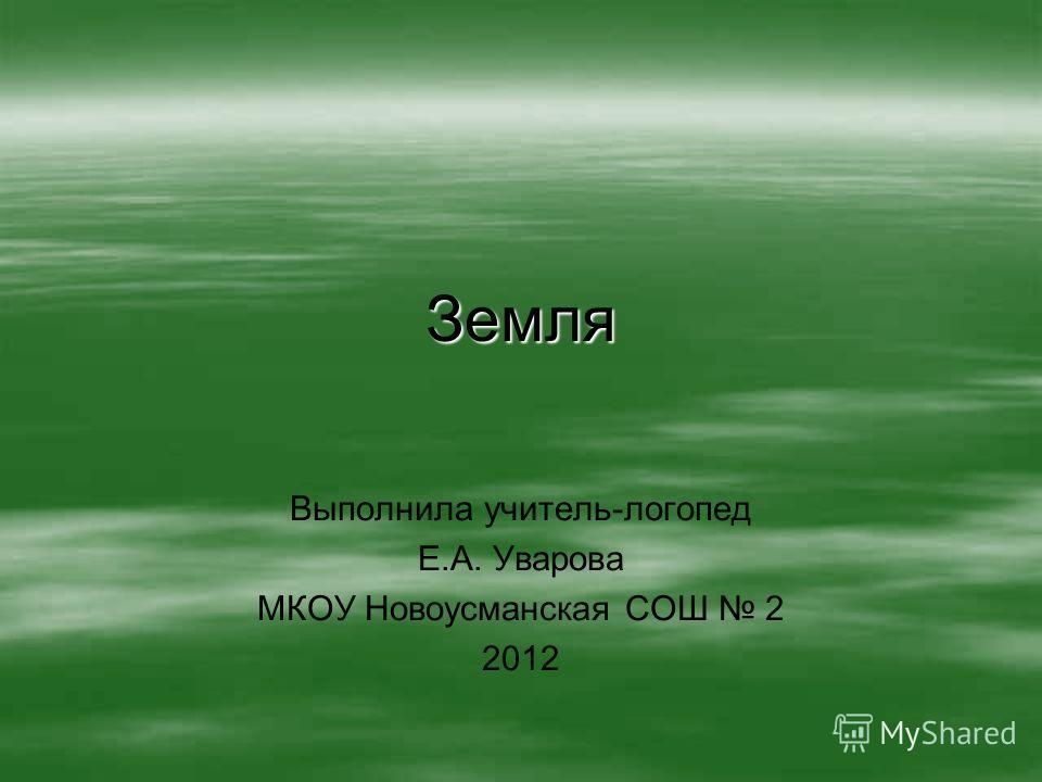 Земля Выполнила учитель-логопед Е.А. Уварова МКОУ Новоусманская СОШ 2 2012